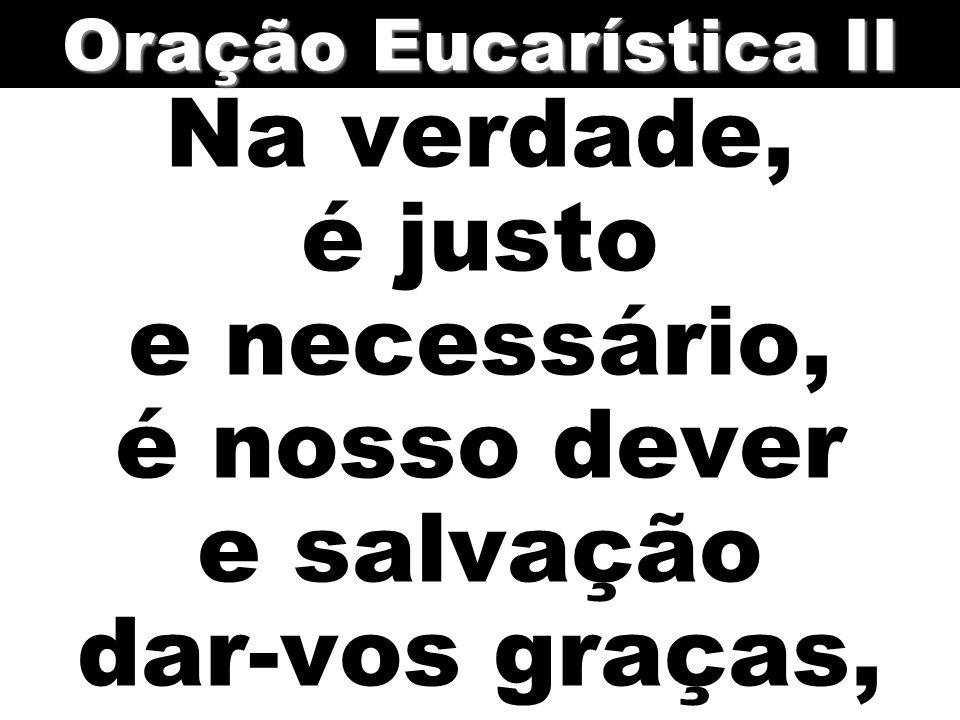 Oração Eucarística II Na verdade, é justo e necessário, é nosso dever e salvação dar-vos graças,