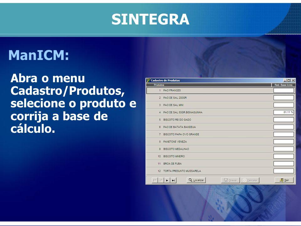 SINTEGRA ManICM: Abra o menu Cadastro/Produtos, selecione o produto e corrija a base de cálculo.