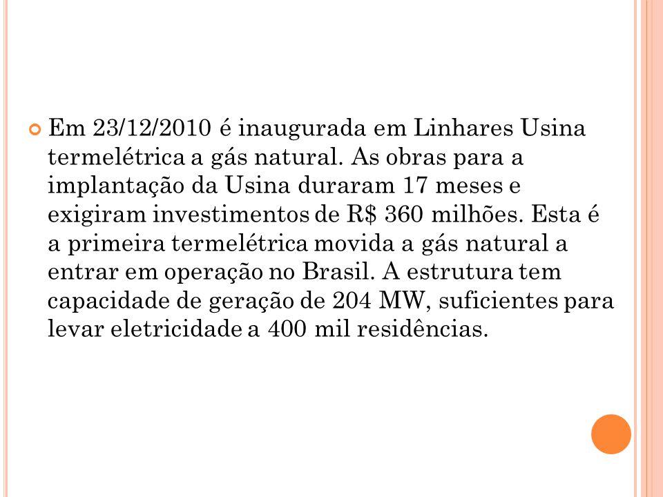 Em 23/12/2010 é inaugurada em Linhares Usina termelétrica a gás natural.