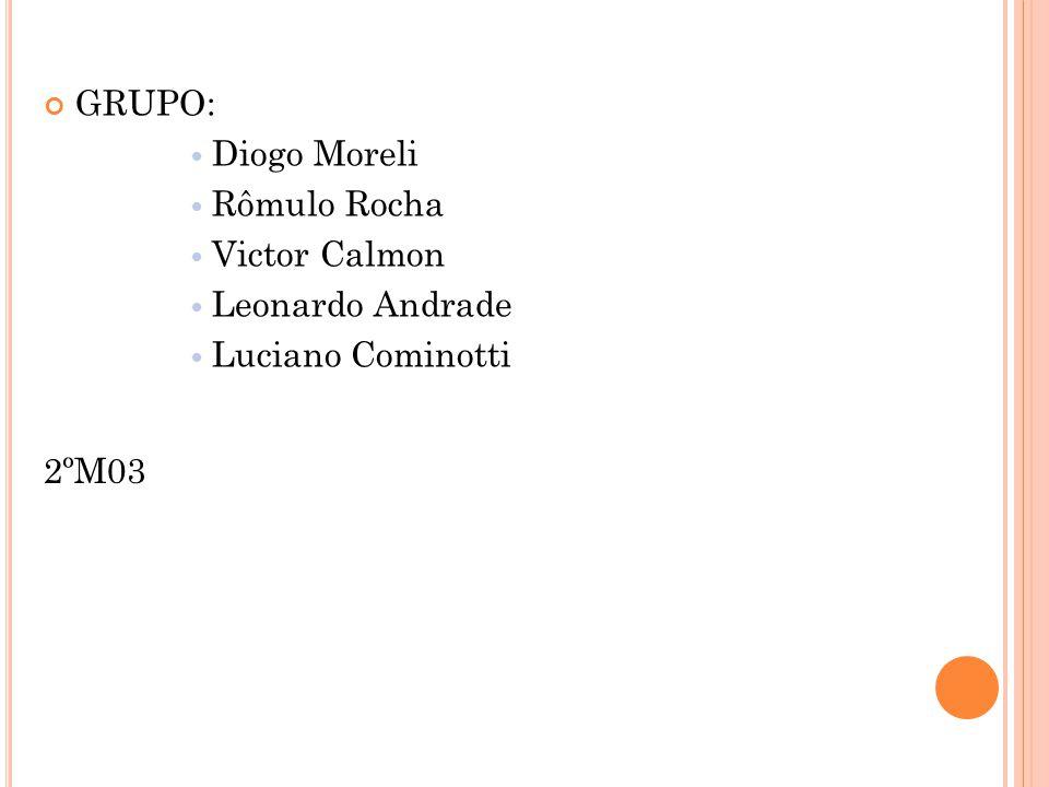 GRUPO: Diogo Moreli Rômulo Rocha Victor Calmon Leonardo Andrade Luciano Cominotti 2ºM03
