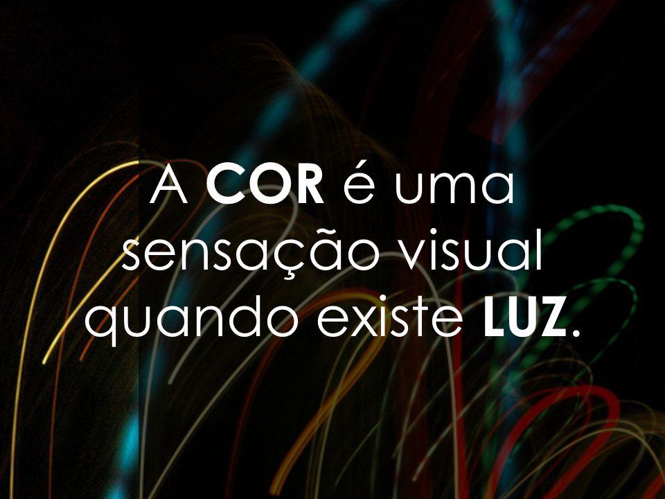 A COR é uma sensação visual quando existe LUZ.