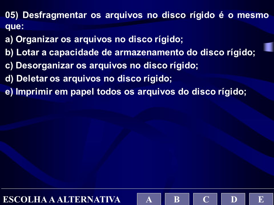 05) Desfragmentar os arquivos no disco rígido é o mesmo que: