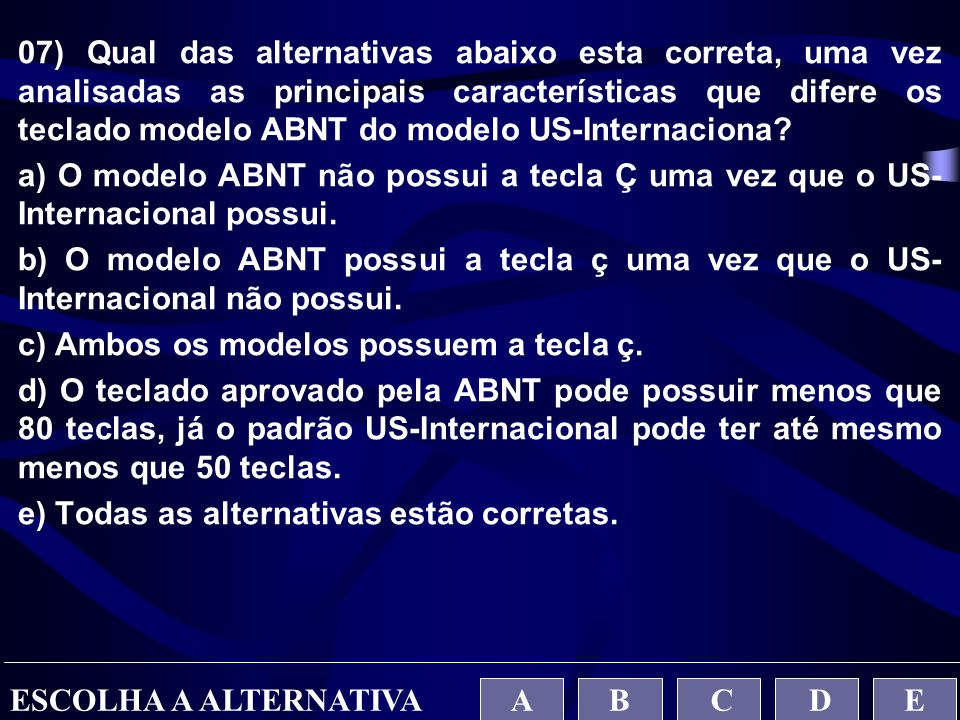 07) Qual das alternativas abaixo esta correta, uma vez analisadas as principais características que difere os teclado modelo ABNT do modelo US-Internaciona