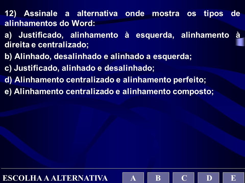 12) Assinale a alternativa onde mostra os tipos de alinhamentos do Word: