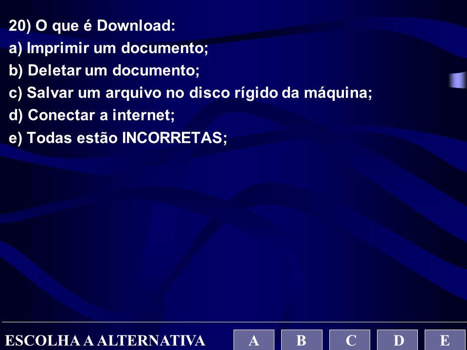 20) O que é Download: a) Imprimir um documento; b) Deletar um documento; c) Salvar um arquivo no disco rígido da máquina;