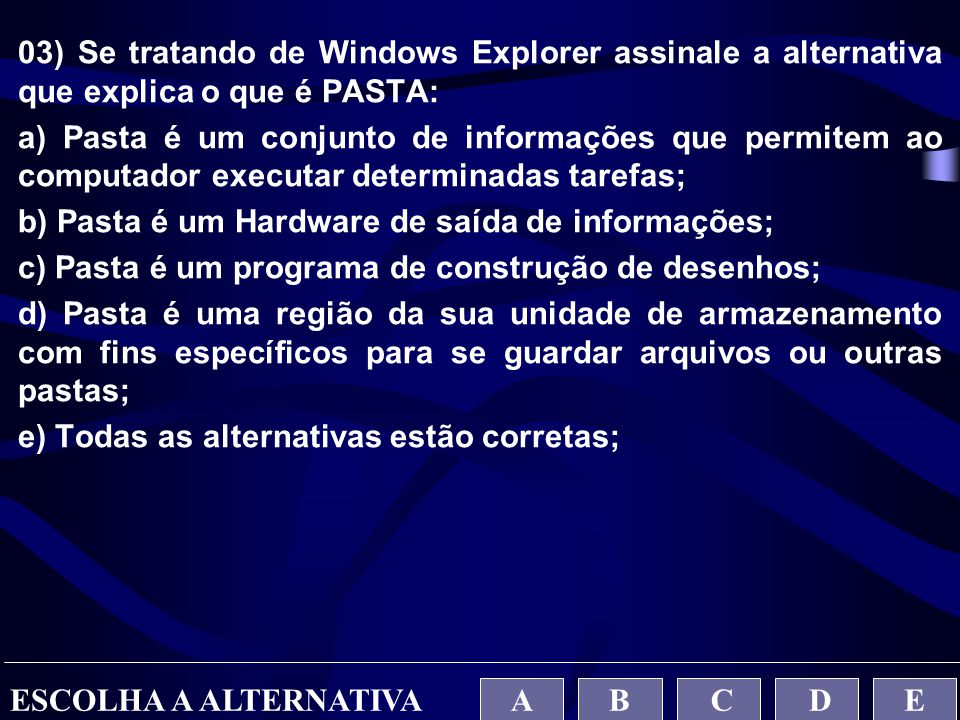 03) Se tratando de Windows Explorer assinale a alternativa que explica o que é PASTA: