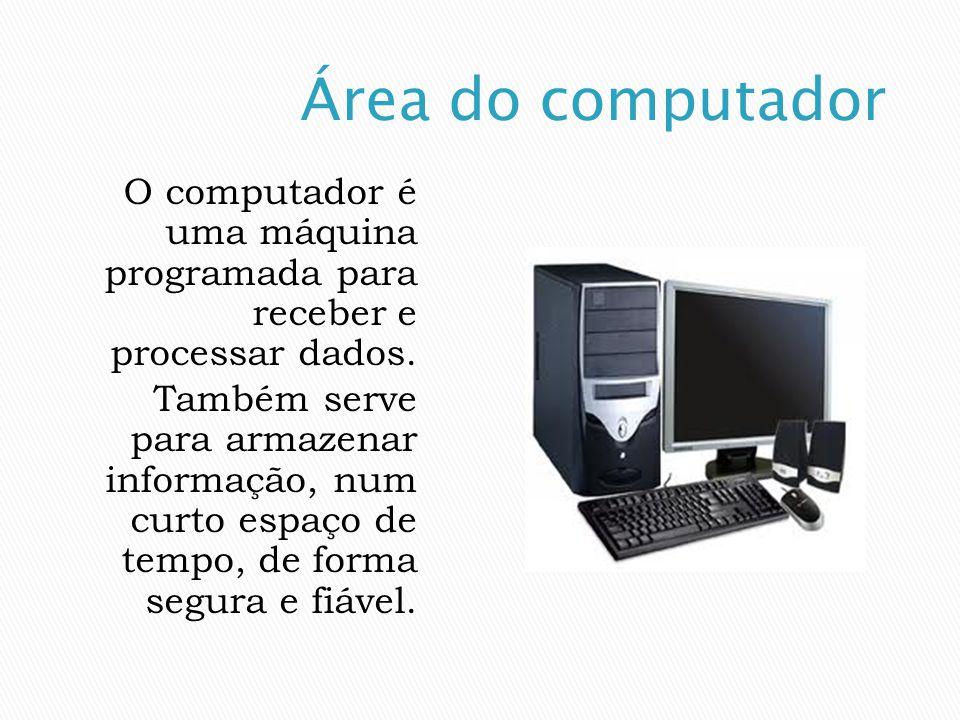 Área do computador O computador é uma máquina programada para receber e processar dados.