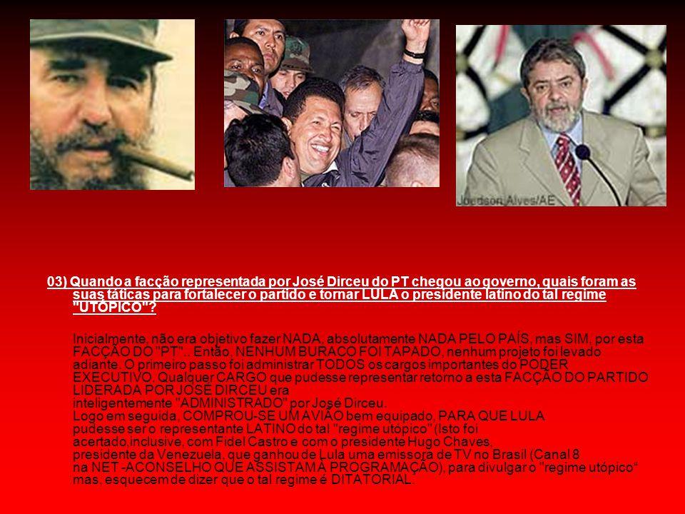 03) Quando a facção representada por José Dirceu do PT chegou ao governo, quais foram as suas táticas para fortalecer o partido e tornar LULA o presidente latino do tal regime UTÓPICO