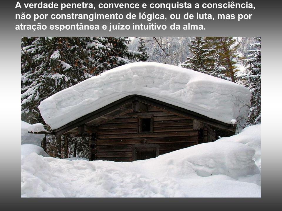 A verdade penetra, convence e conquista a consciência, não por constrangimento de lógica, ou de luta, mas por atração espontânea e juízo intuitivo da alma.