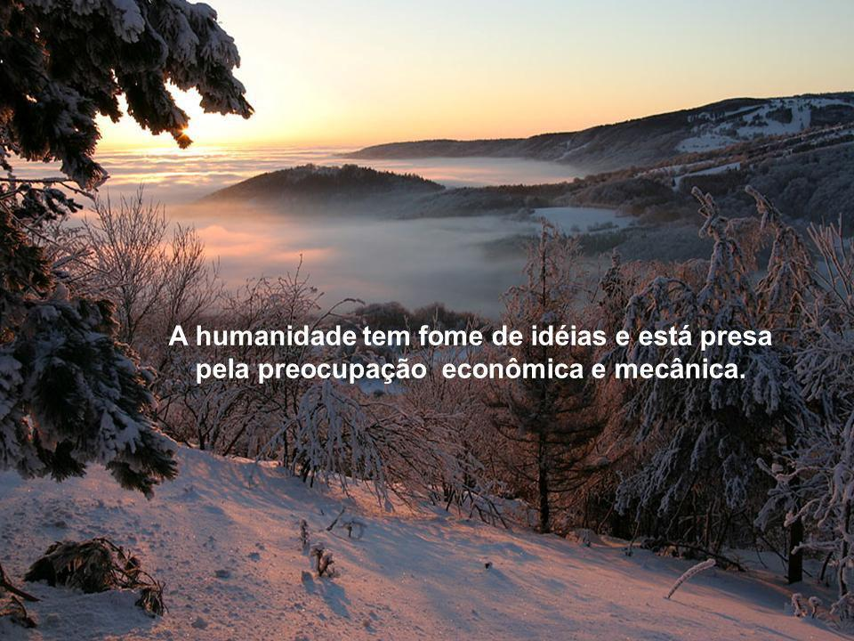 A humanidade tem fome de idéias e está presa pela preocupação econômica e mecânica.