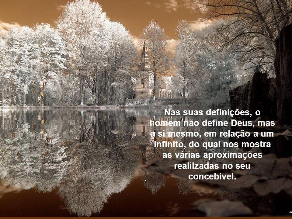 Nas suas definições, o homem não define Deus, mas a si mesmo, em relação a um infinito, do qual nos mostra as várias aproximações realilzadas no seu concebível.