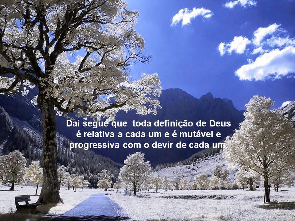 Daí segue que toda definição de Deus é relativa a cada um e é mutável e progressiva com o devir de cada um.