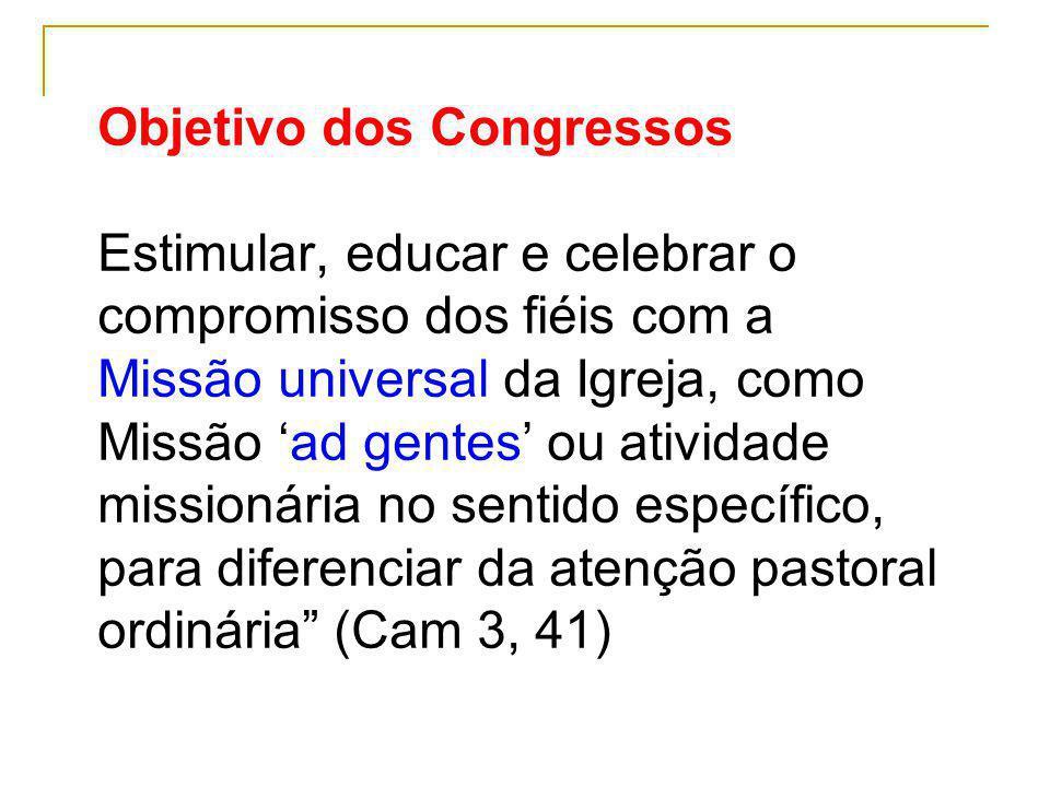 Objetivo dos Congressos Estimular, educar e celebrar o compromisso dos fiéis com a Missão universal da Igreja, como Missão 'ad gentes' ou atividade missionária no sentido específico, para diferenciar da atenção pastoral ordinária (Cam 3, 41)