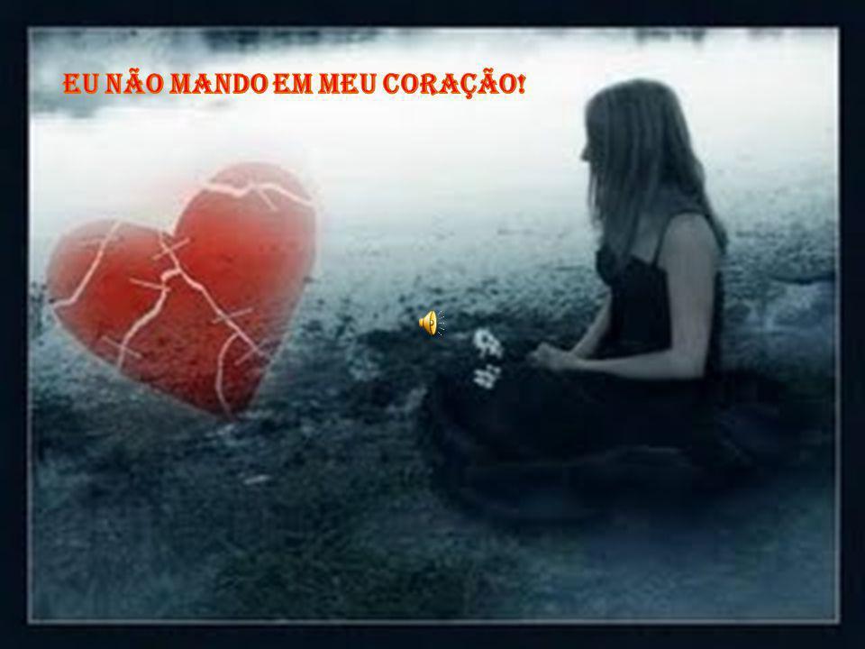 Eu não mando em meu coração!