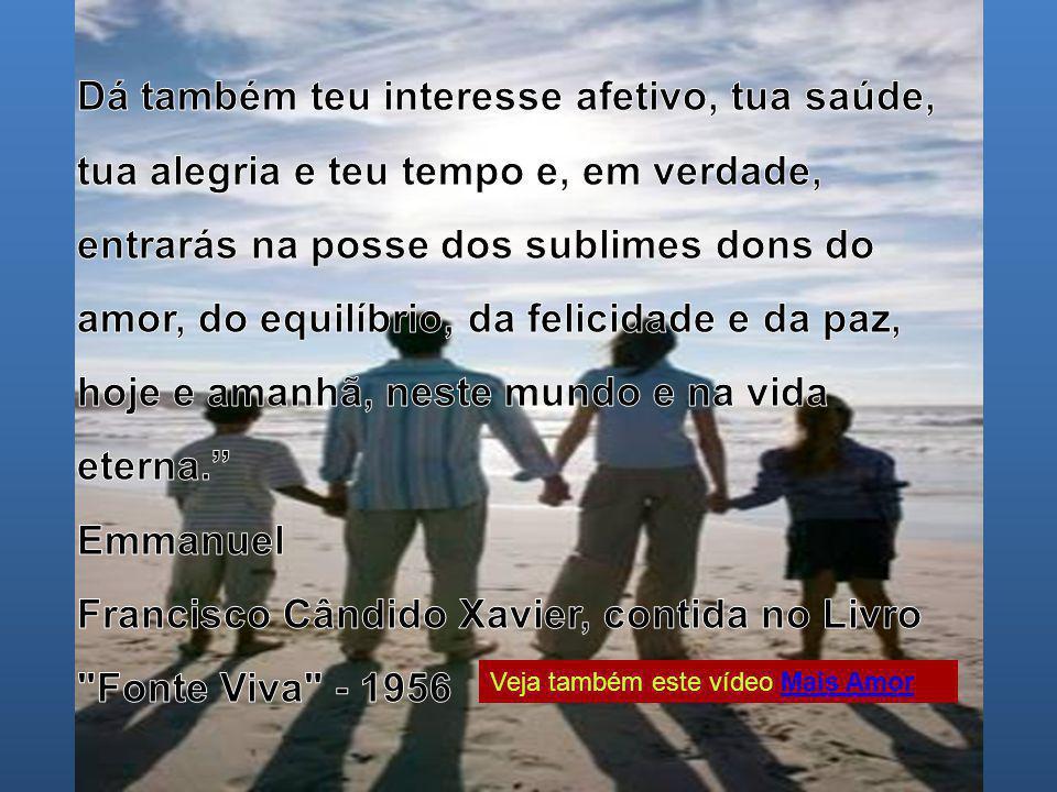 Dá também teu interesse afetivo, tua saúde, tua alegria e teu tempo e, em verdade, entrarás na posse dos sublimes dons do amor, do equilíbrio, da felicidade e da paz, hoje e amanhã, neste mundo e na vida eterna.