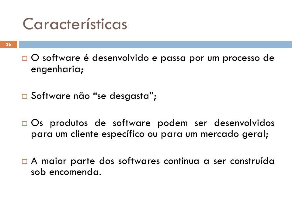 Características O software é desenvolvido e passa por um processo de engenharia; Software não se desgasta ;