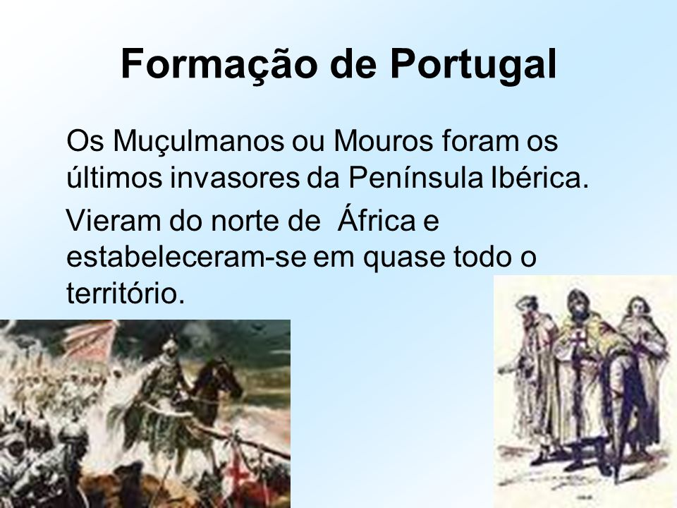 Formação de Portugal Os Muçulmanos ou Mouros foram os últimos invasores da Península Ibérica.