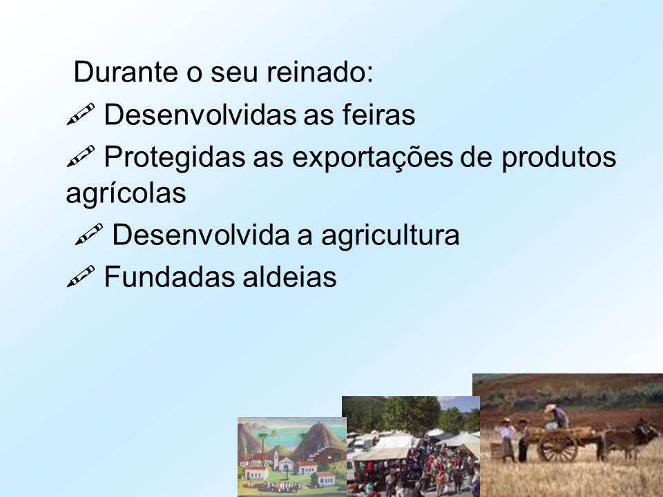 Durante o seu reinado:  Desenvolvidas as feiras.  Protegidas as exportações de produtos agrícolas.
