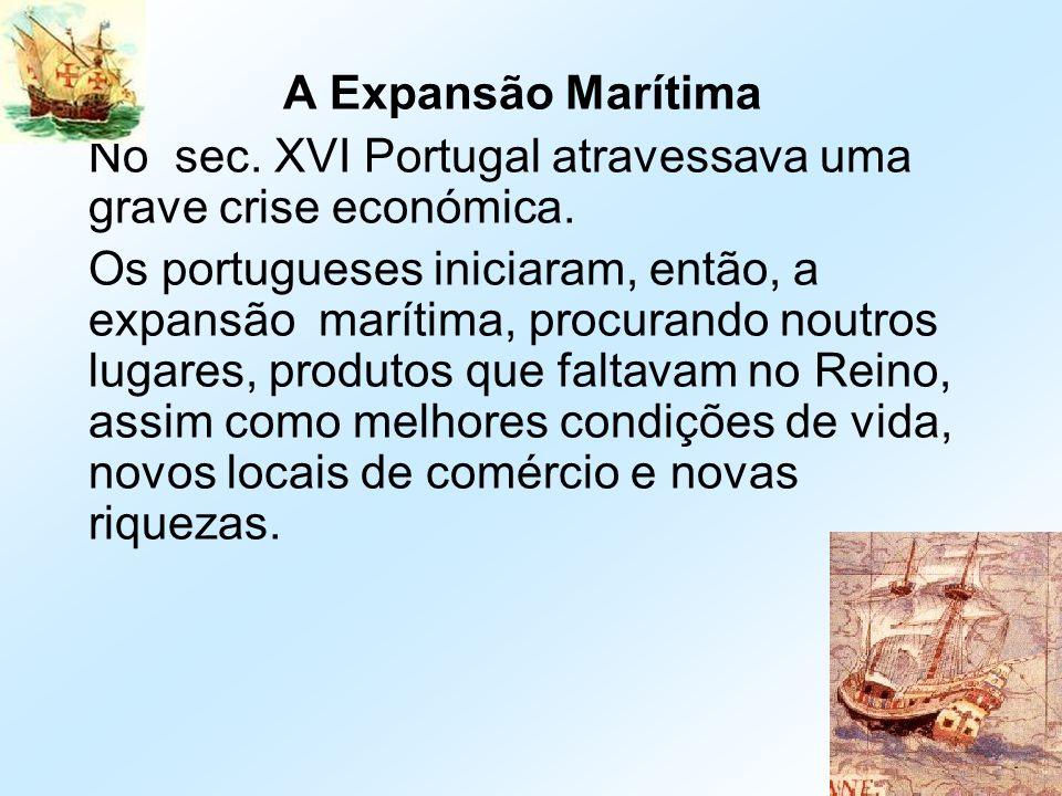 A Expansão Marítima No sec. XVI Portugal atravessava uma grave crise económica.