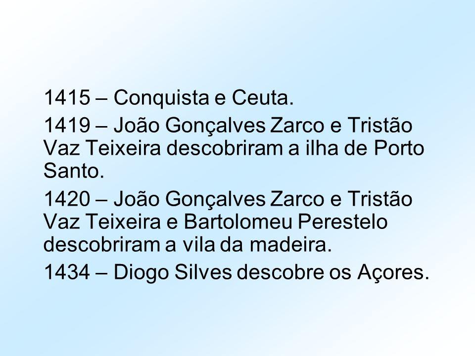 1415 – Conquista e Ceuta. 1419 – João Gonçalves Zarco e Tristão Vaz Teixeira descobriram a ilha de Porto Santo.