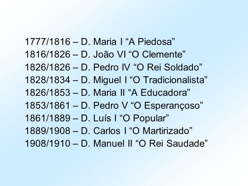 1777/1816 – D. Maria I A Piedosa 1816/1826 – D. João VI O Clemente 1826/1826 – D. Pedro IV O Rei Soldado