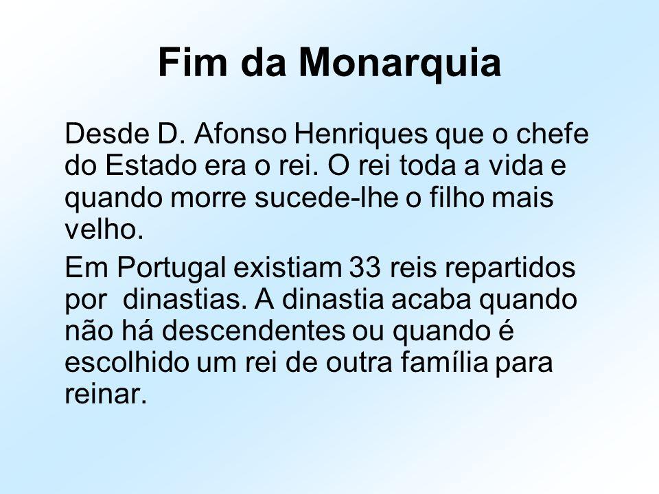 Fim da Monarquia Desde D. Afonso Henriques que o chefe do Estado era o rei. O rei toda a vida e quando morre sucede-lhe o filho mais velho.