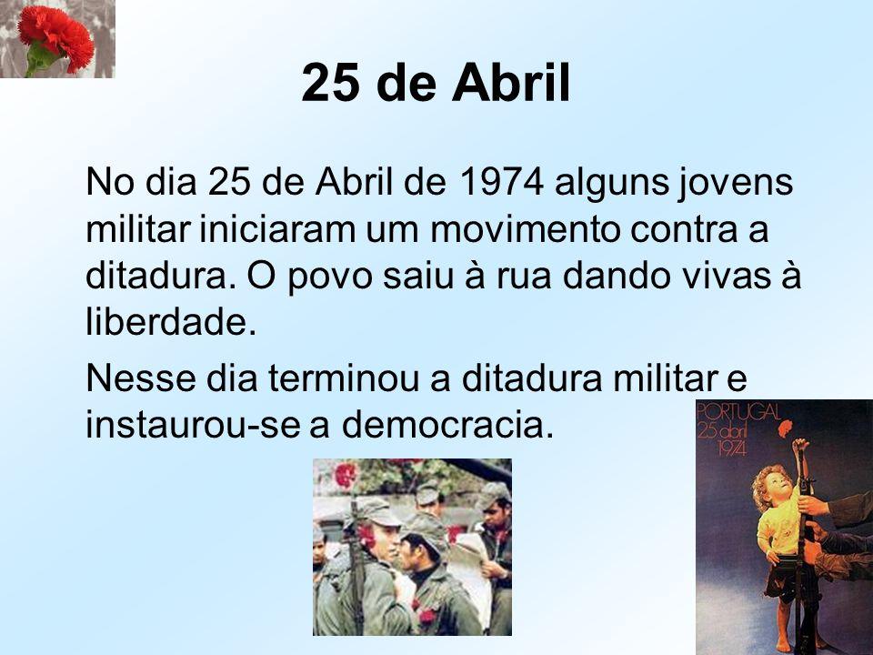 25 de Abril No dia 25 de Abril de 1974 alguns jovens militar iniciaram um movimento contra a ditadura. O povo saiu à rua dando vivas à liberdade.