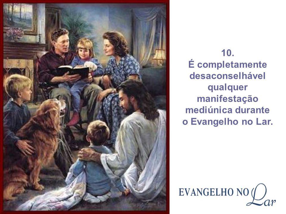 10. É completamente desaconselhável qualquer manifestação mediúnica durante o Evangelho no Lar.
