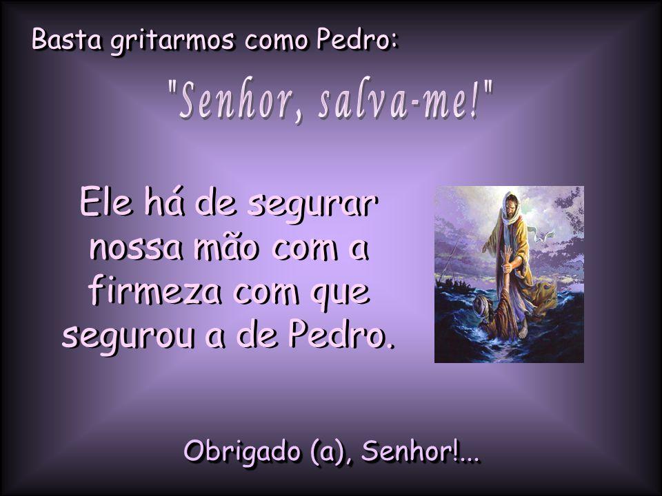 Ele há de segurar nossa mão com a firmeza com que segurou a de Pedro.