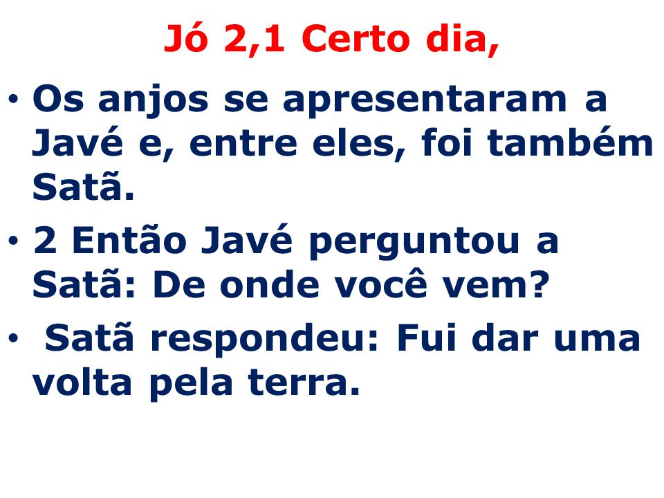Jó 2,1 Certo dia, Os anjos se apresentaram a Javé e, entre eles, foi também Satã. 2 Então Javé perguntou a Satã: De onde você vem