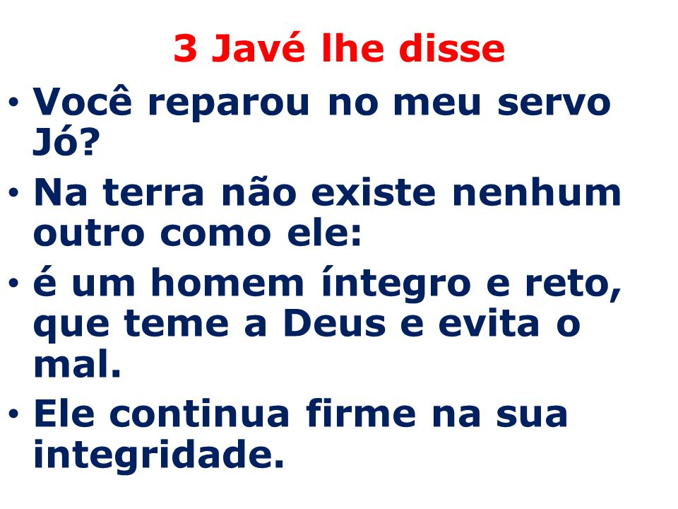 3 Javé lhe disse Você reparou no meu servo Jó Na terra não existe nenhum outro como ele: é um homem íntegro e reto, que teme a Deus e evita o mal.