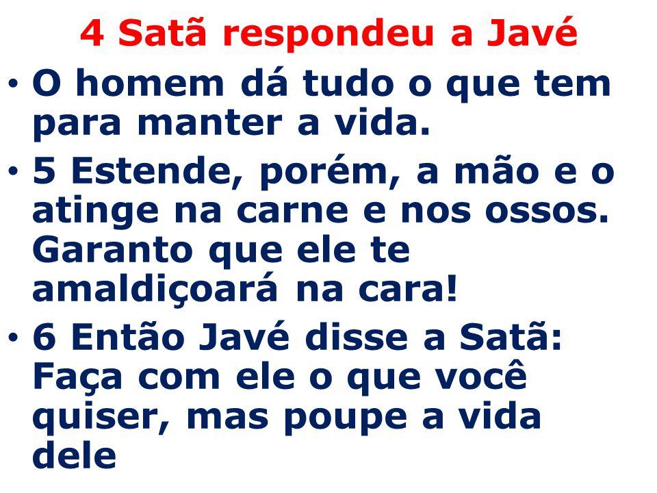 4 Satã respondeu a Javé O homem dá tudo o que tem para manter a vida.