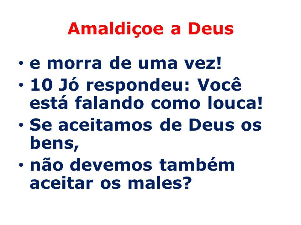 Amaldiçoe a Deus e morra de uma vez! 10 Jó respondeu: Você está falando como louca! Se aceitamos de Deus os bens,