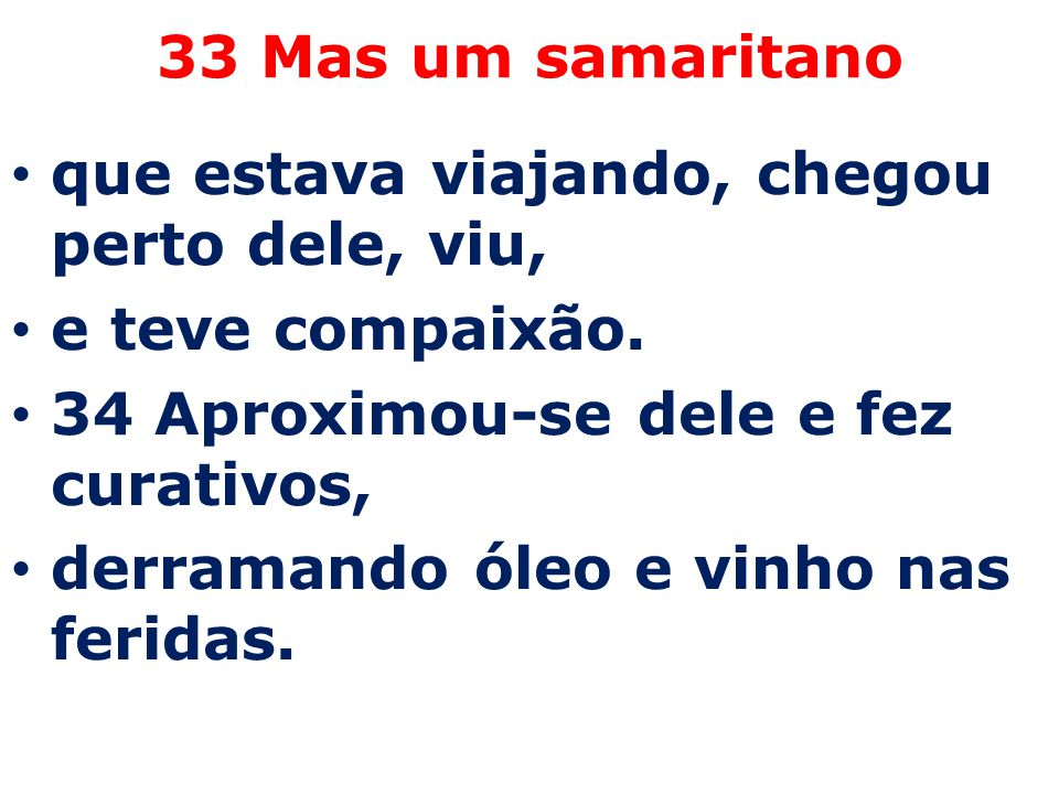33 Mas um samaritano que estava viajando, chegou perto dele, viu, e teve compaixão. 34 Aproximou-se dele e fez curativos,