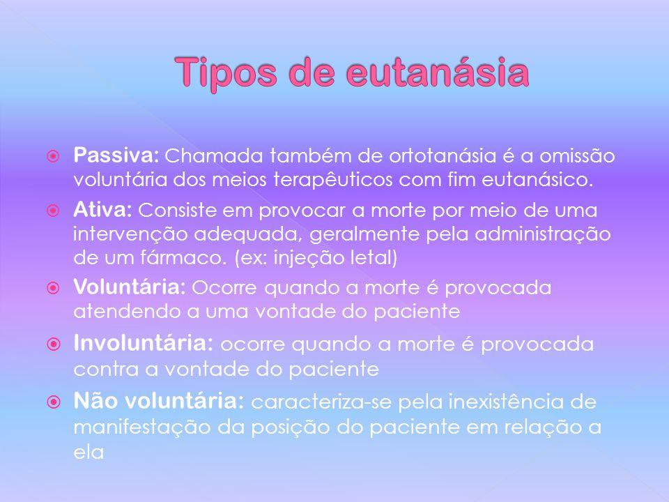 Tipos de eutanásia Passiva: Chamada também de ortotanásia é a omissão voluntária dos meios terapêuticos com fim eutanásico.