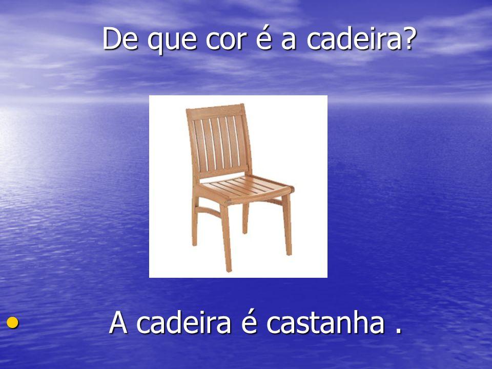 De que cor é a cadeira A cadeira é castanha .