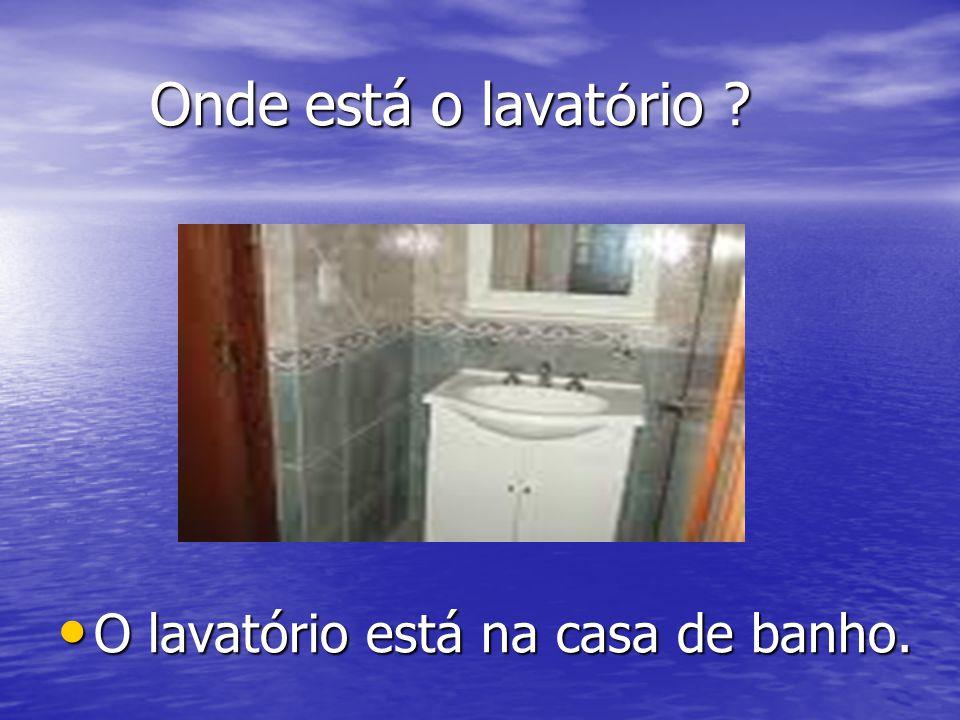 Onde está o lavatório O lavatório está na casa de banho.