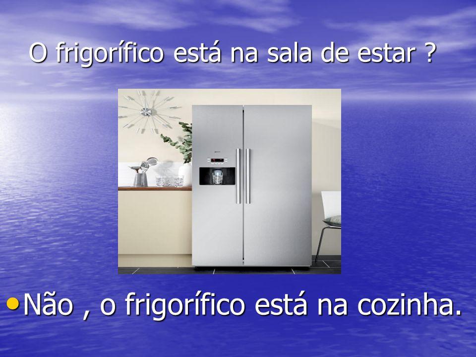 O frigorífico está na sala de estar