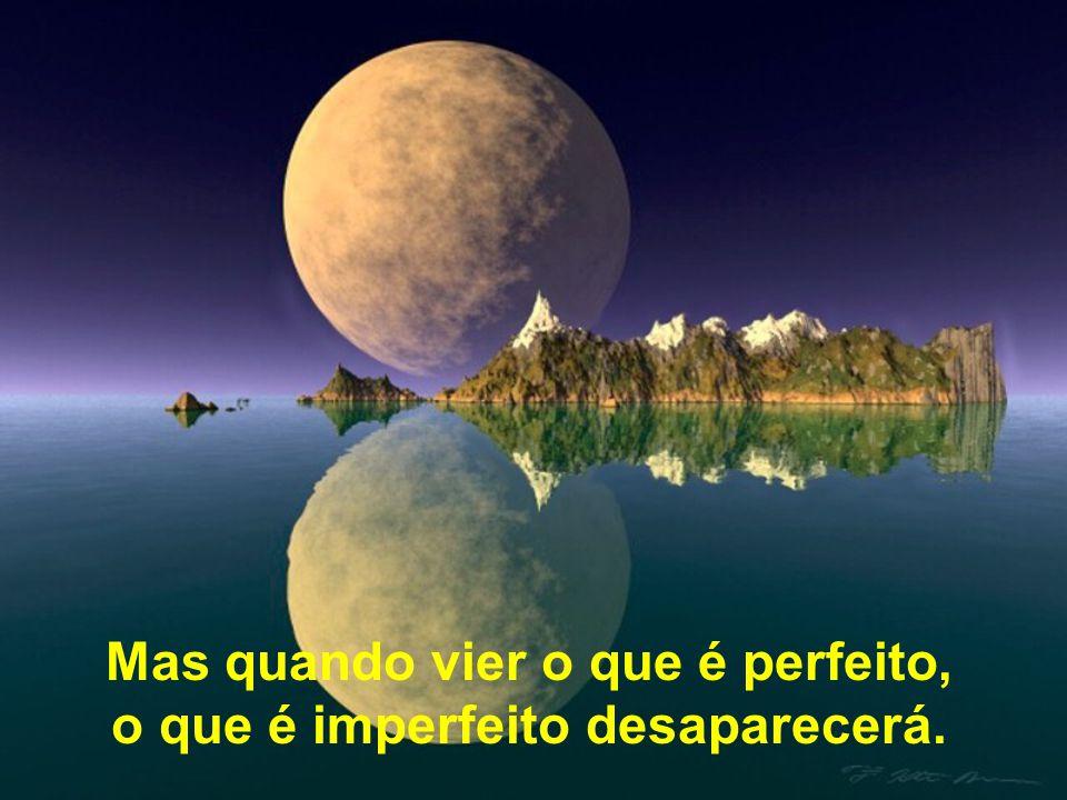 Mas quando vier o que é perfeito, o que é imperfeito desaparecerá.