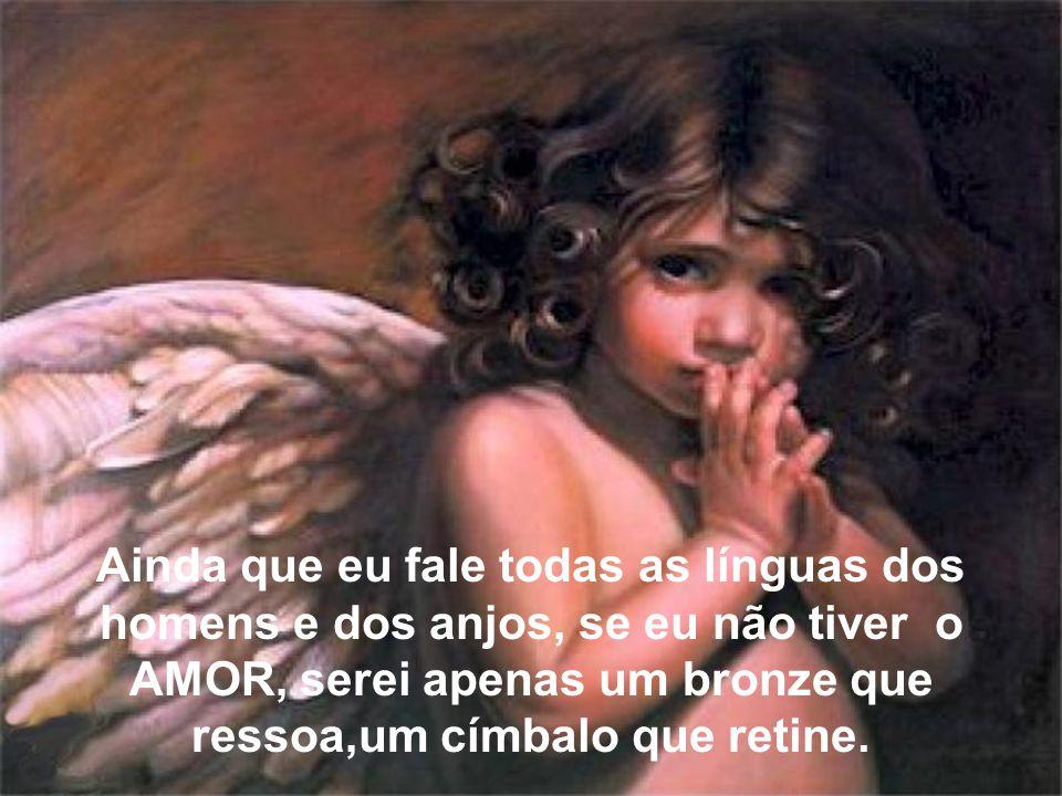 Ainda que eu fale todas as línguas dos homens e dos anjos, se eu não tiver o AMOR, serei apenas um bronze que ressoa,um címbalo que retine.