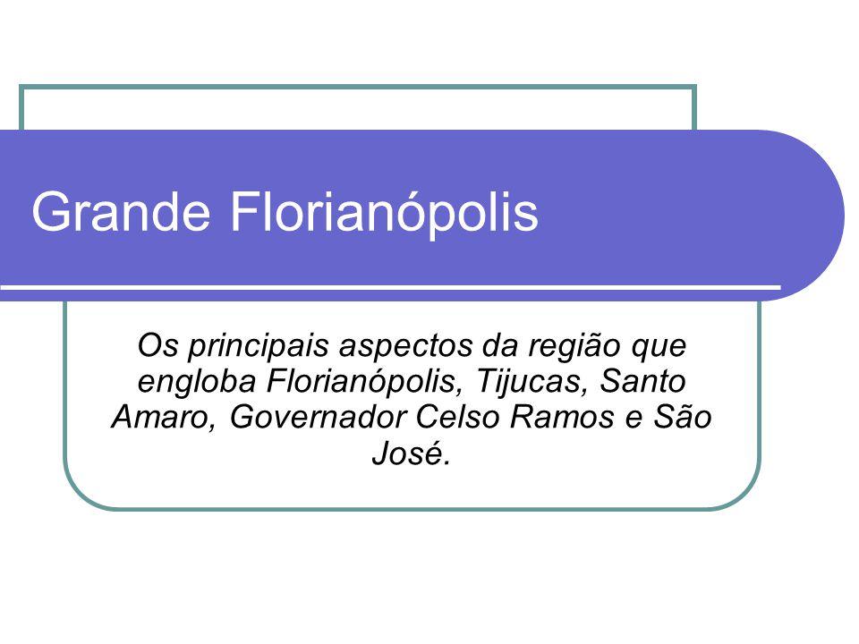 Grande Florianópolis Os principais aspectos da região que engloba Florianópolis, Tijucas, Santo Amaro, Governador Celso Ramos e São José.