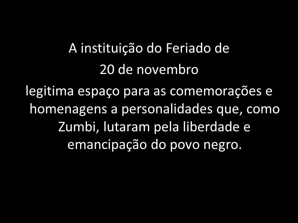 A instituição do Feriado de 20 de novembro legitima espaço para as comemorações e homenagens a personalidades que, como Zumbi, lutaram pela liberdade e emancipação do povo negro.
