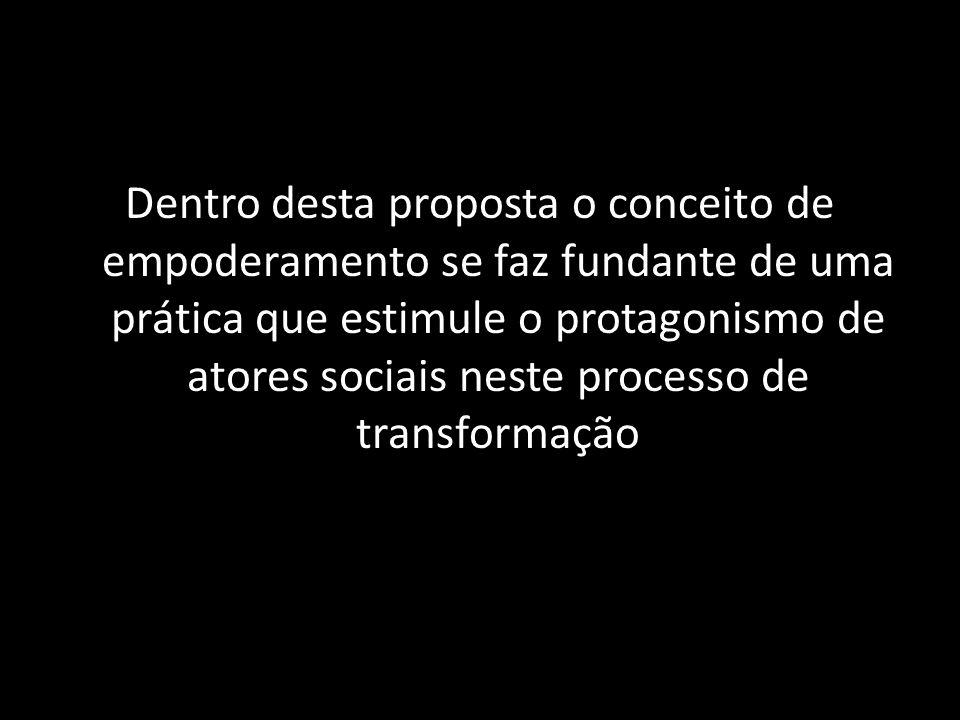 Dentro desta proposta o conceito de empoderamento se faz fundante de uma prática que estimule o protagonismo de atores sociais neste processo de transformação