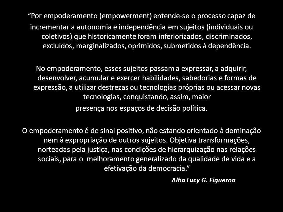 Por empoderamento (empowerment) entende-se o processo capaz de incrementar a autonomia e independência em sujeitos (individuais ou coletivos) que historicamente foram inferiorizados, discriminados, excluídos, marginalizados, oprimidos, submetidos à dependência.