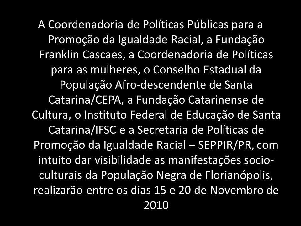 A Coordenadoria de Políticas Públicas para a Promoção da Igualdade Racial, a Fundação Franklin Cascaes, a Coordenadoria de Políticas para as mulheres, o Conselho Estadual da População Afro-descendente de Santa Catarina/CEPA, a Fundação Catarinense de Cultura, o Instituto Federal de Educação de Santa Catarina/IFSC e a Secretaria de Políticas de Promoção da Igualdade Racial – SEPPIR/PR, com intuito dar visibilidade as manifestações socio-culturais da População Negra de Florianópolis, realizarão entre os dias 15 e 20 de Novembro de 2010