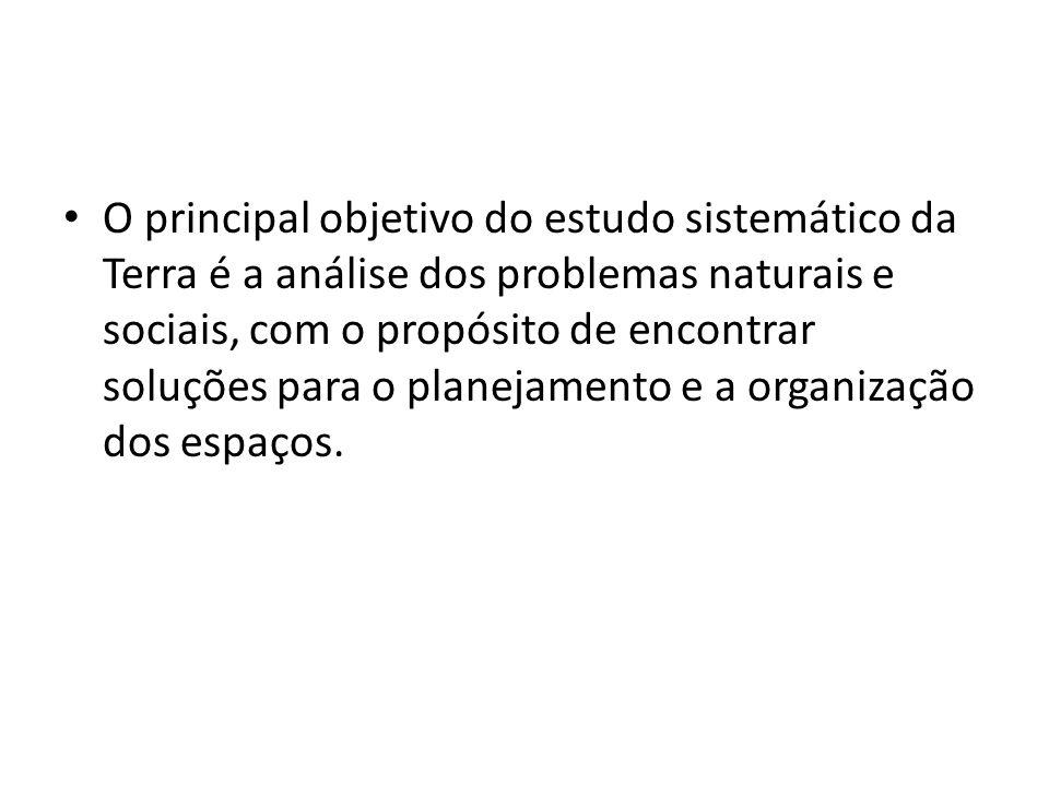 O principal objetivo do estudo sistemático da Terra é a análise dos problemas naturais e sociais, com o propósito de encontrar soluções para o planejamento e a organização dos espaços.