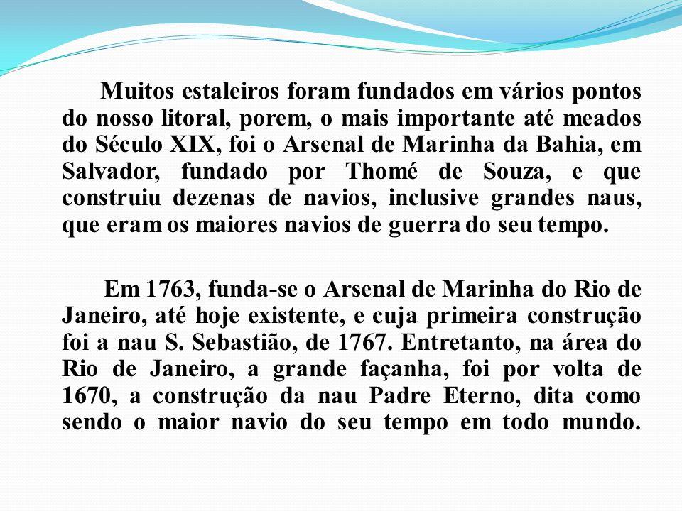 Muitos estaleiros foram fundados em vários pontos do nosso litoral, porem, o mais importante até meados do Século XIX, foi o Arsenal de Marinha da Bahia, em Salvador, fundado por Thomé de Souza, e que construiu dezenas de navios, inclusive grandes naus, que eram os maiores navios de guerra do seu tempo.