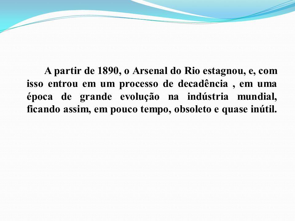A partir de 1890, o Arsenal do Rio estagnou, e, com isso entrou em um processo de decadência , em uma época de grande evolução na indústria mundial, ficando assim, em pouco tempo, obsoleto e quase inútil.