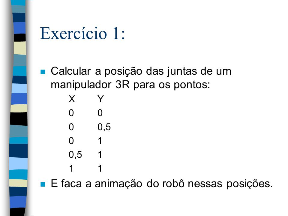 Exercício 1: Calcular a posição das juntas de um manipulador 3R para os pontos: X Y. 0 0. 0 0,5.
