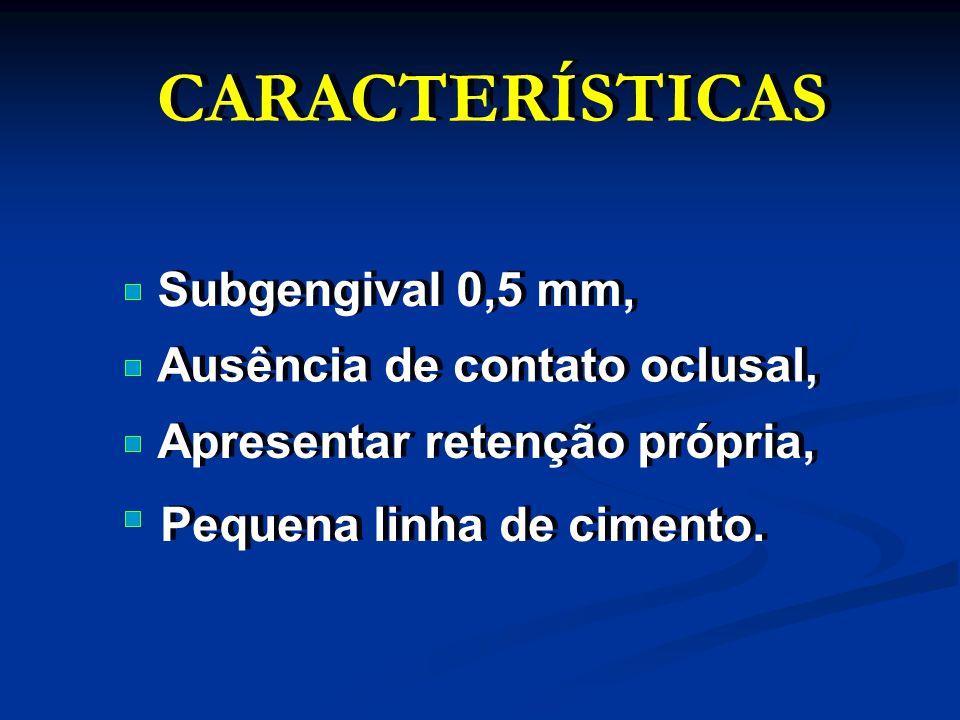 CARACTERÍSTICAS Subgengival 0,5 mm, Ausência de contato oclusal,